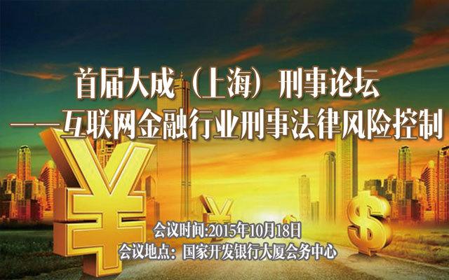首届大成(上海)刑事论坛——互联网金融行业刑事法律风险控制