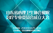 山东省心理卫生协会催眠治疗专业委员会成立大会
