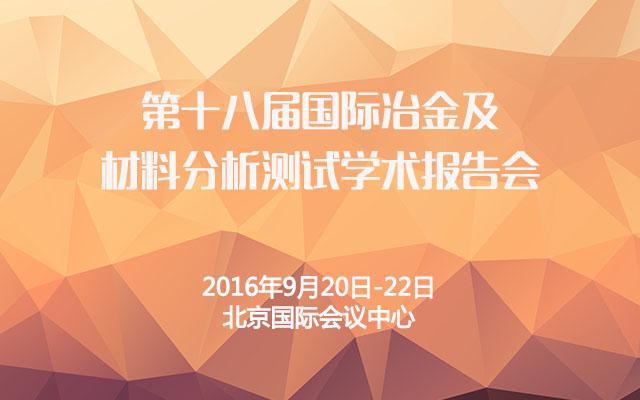 第十八届国际冶金及材料分析测试学术报告会