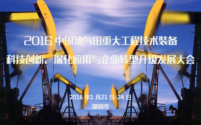 2016 中国油气田重大工程技术装备科技创新、深化应用与企业转型升级发展大会