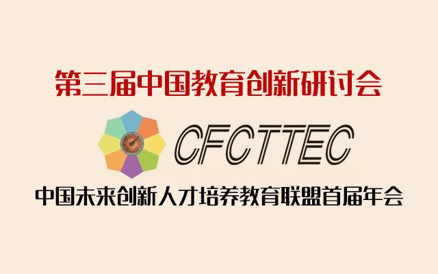 第三届中国教育创新研讨会暨中国未来创新人才培养教育联盟(CFCTTEC)首届年会