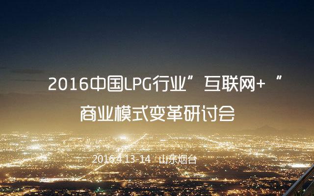 """2016中国LPG行业""""互联网+""""商业模式变革研讨会"""