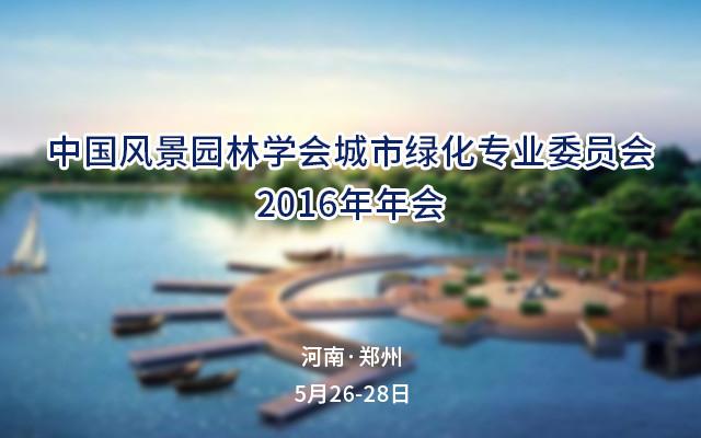 中国风景园林学会城市绿化专业委员会2016年年会