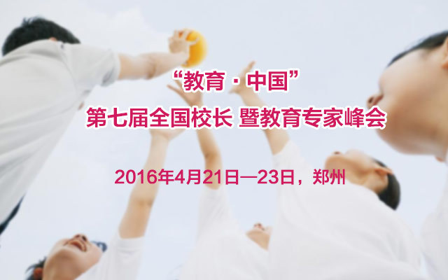 """""""教育·中国""""第七届全国校长 暨教育专家峰会"""