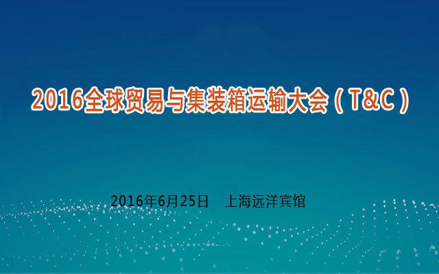 2016全球贸易与集装箱运输大会(T&C)