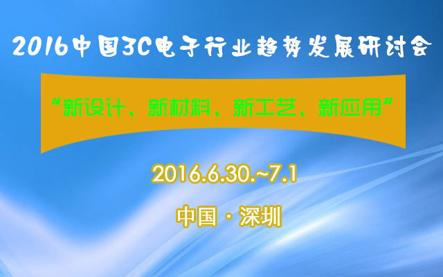 """2016中国3C电子行业""""新设计、新材料、新工艺、新应用""""趋势发展研讨会"""