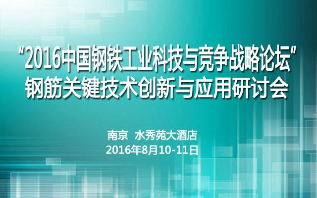 2016中国钢铁工业科技与竞争战略论坛暨钢筋关键技术创新与应用研讨会