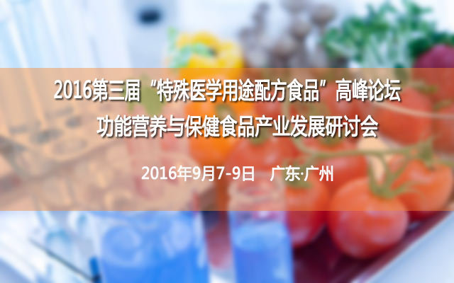"""2016第三届""""特殊医学用途配方食品""""高峰论坛及功能营养与保健食品产业发展研讨会"""