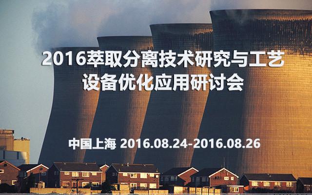 2016萃取分离技术研究与工艺设备优化应用研讨会