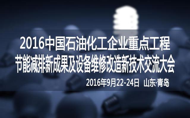 2016中国石油化工企业重点工程节能减排新成果及设备维修改造新技术交流大会
