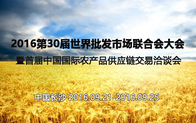 2016第30届世界批发市场联合会大会暨首届中国国际农产品供应链交易洽谈会