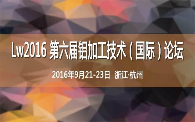 Lw2016 第六届铝加工技术(国际)论坛