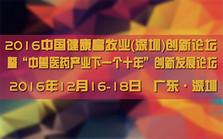 """2016中国健康畜牧业(深圳)创新论坛暨""""中兽医药产业下一个十年""""创新发展论坛"""