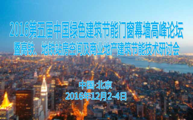 2016第五届中国绿色建筑节能门窗幕墙高峰论坛暨高铁、地铁站房空间及商业地产建筑节能技术研讨会
