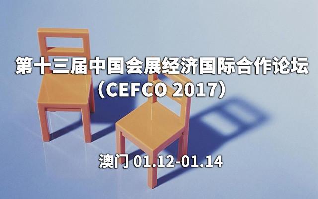 第十三届中国会展经济国际合作论坛(CEFCO 2017)