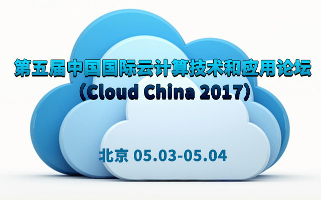 第五届中国国际云计算技术和应用论坛 (Cloud China 2017)