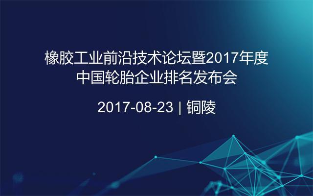 橡胶工业前沿技术论坛暨2017年度中国轮胎企业排名发布会