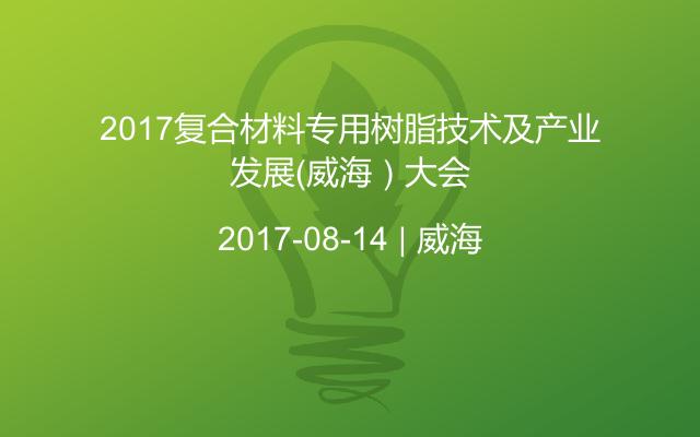 2017复合材料专用树脂技术及产业发展(威海)大会