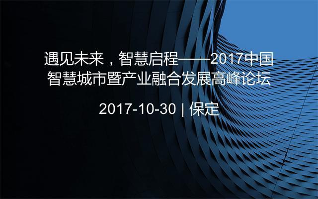 遇见未来,智慧启程——2017中国智慧城市暨产业融合发展高峰论坛