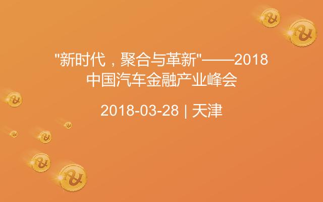 """""""新时代,聚合与革新""""——2018中国汽车金融产业峰会"""