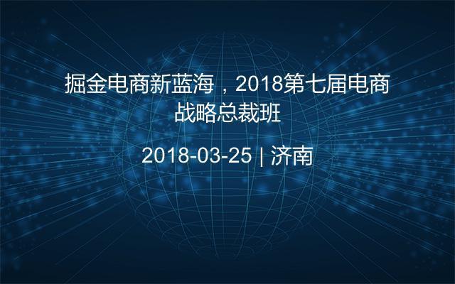掘金电商新蓝海,2018第七届电商战略总裁班