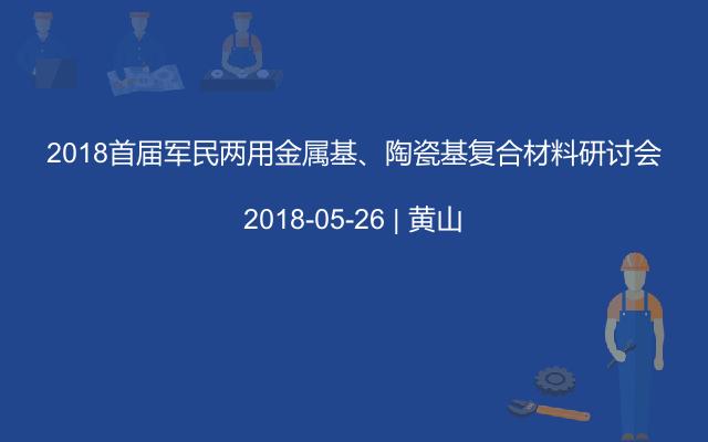 2018首届军民两用金属基、陶瓷基复合材料研讨会