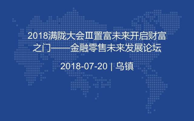 2018满陇大会Ⅲ置富未来开启财富之门——金融零售未来发展论坛