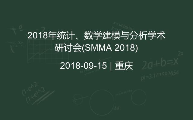 2018年统计、数学建模与分析学术研讨会(SMMA 2018)