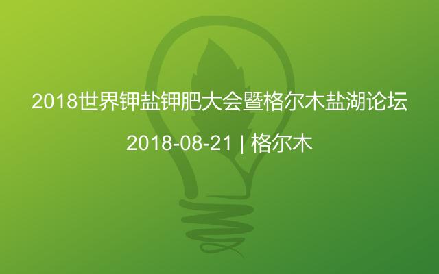 2018世界钾盐钾肥大会暨格尔木盐湖论坛