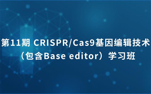 2018第11期 CRISPR/Cas9基因编辑技术(包含Base editor)学习班