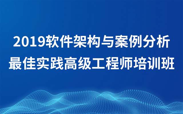 2019软件架构与案例分析最佳实践高级工程师培训班(9月北京班)