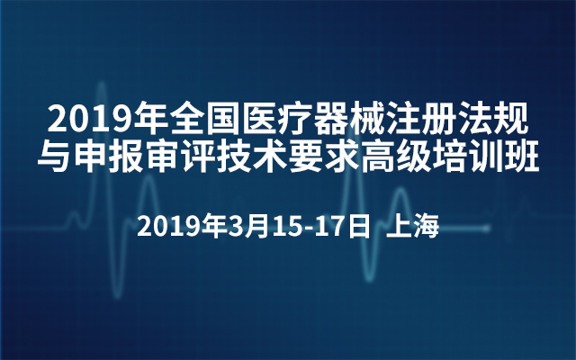 2019年全国医疗器械注册法规与申报审评技术要求高级培训班(上海)