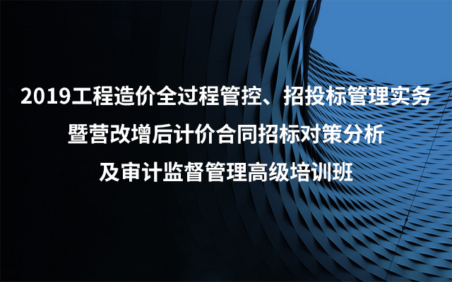 2019工程造价全过程管控、招投标管理实务暨营改增后计价合同招标对策分析及审计监督管理高级培训班(6月大连班)