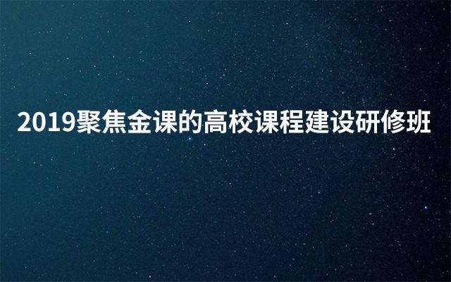 2019聚焦金课的高校课程建设研修班(3月北京班)