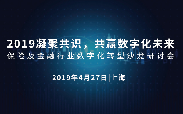 2019凝聚共识,共赢数字化未来——保险及金融行业数字化转型沙龙研讨会(上海)