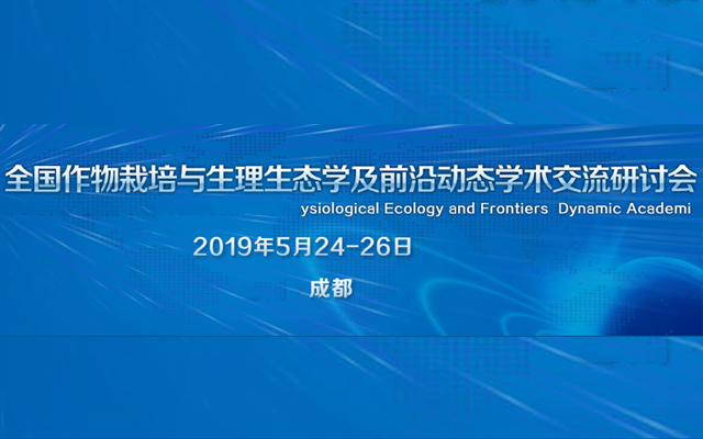2019全国作物栽培与生理生态学及前沿动态学术交流研讨会(成都)