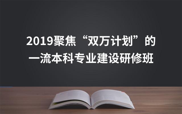 """2019聚焦""""双万计划""""的一流本科专业建设研修班(5月北京班)"""