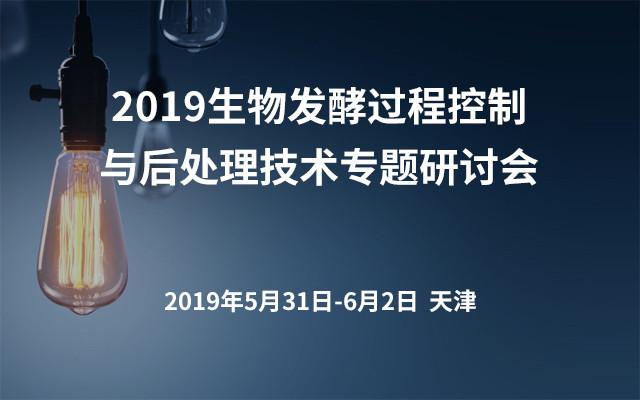 2019生物发酵过程控制与后处理技术专题研讨会(天津)