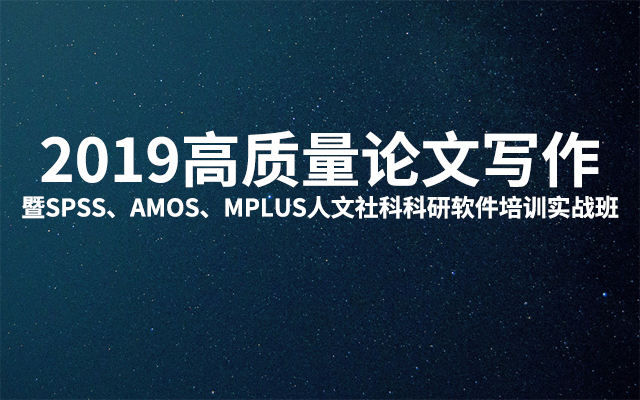 2019高质量论文写作暨SPSS、AMOS、MPLUS人文社科科研软件培训实战班(7月信阳班)
