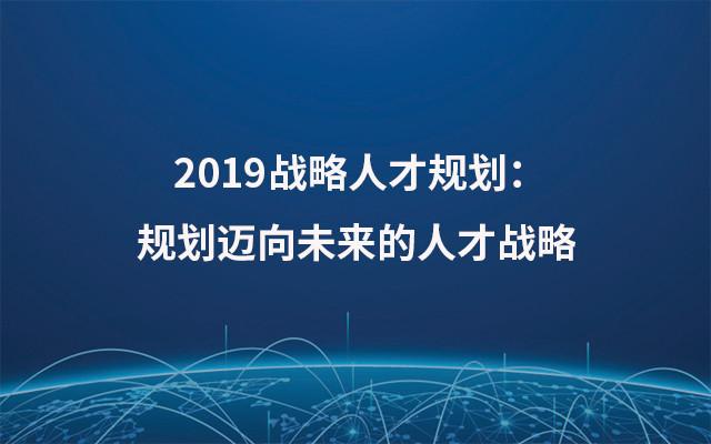 2019战略人才规划:规划迈向未来的人才战略(10月上海班)