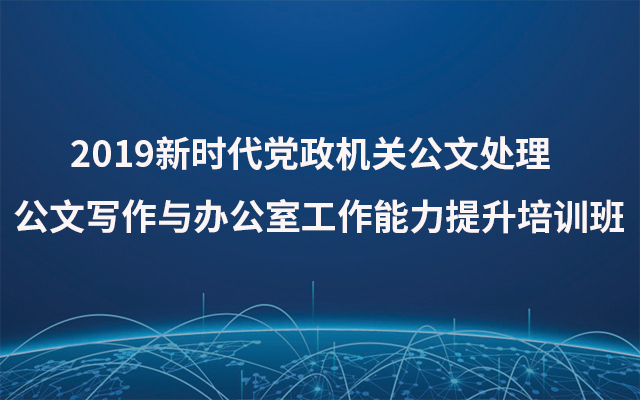 2019新时代党政机关公文处理公文写作与办公室工作能力提升培训班(10月成都班)