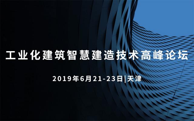 2019工业化建筑智慧建造技术高峰论坛(天津)