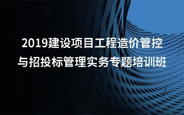 2019建设项目工程造价管控与招投标管理实务专题培训班(9月北京班)