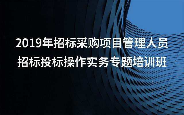 2019年招标采购项目管理人员招标投标操作实务专题培训班(9月西安班)