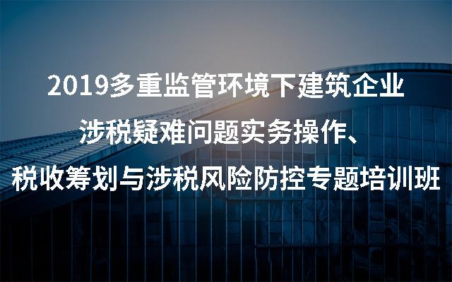 2019多重监管环境下建筑企业涉税疑难问题实务操作、税收筹划与涉税风险防控专题培训班(南京)