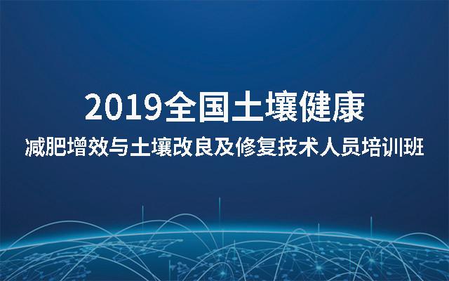 2019全国土壤健康—减肥增效与土壤改良及修复技术人员培训班(北京)