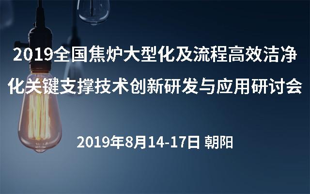 2019全国焦炉大型化及流程高效洁净化关键支撑技术创新研发与应用研讨会(朝阳)