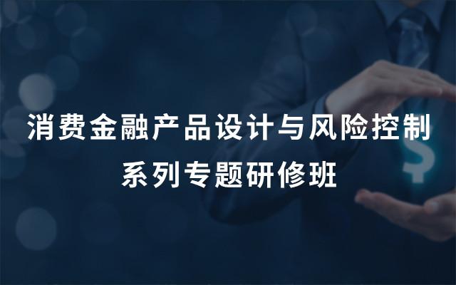 2019消费金融产品设计与风险控制系列专题研修班(广州)