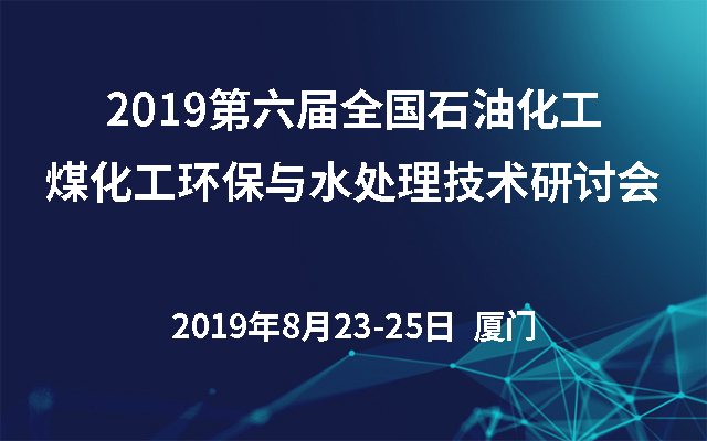 2019第六届全国石油化工、煤化工环保与水处理技术研讨会(厦门)