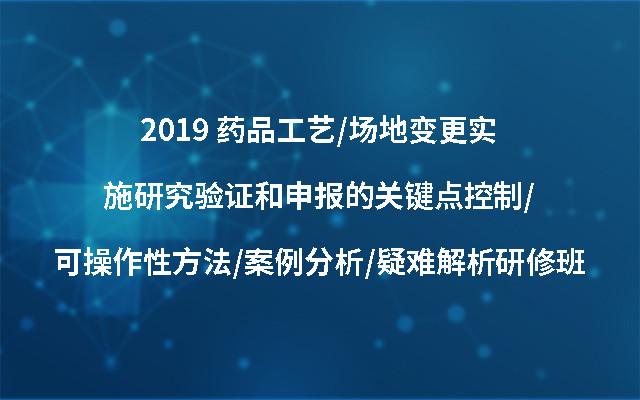 2019 药品工艺/场地变更实施研究验证和申报的关键点控制/可操作性方法/案例分析/疑难解析研修班(9月北京班)